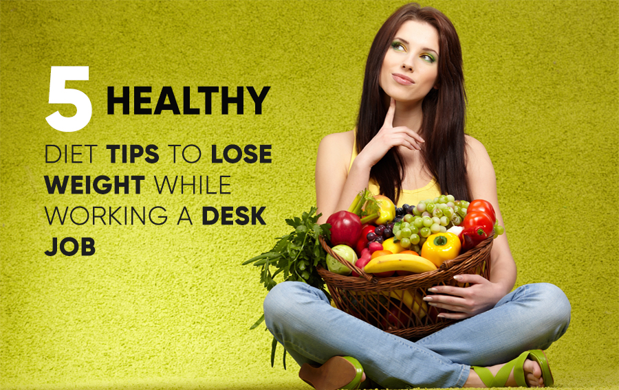 5 Healthy diet tips to lose weight while working a desk job